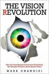 The Vision Revolution: How the Latest Research Overturns Everything We Thought We Knew about Human Vision - Mark Changizi