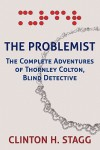 The Problemist: The Complete Adventures of Thornley Colton, Blind Detective - Clinton H. Stagg