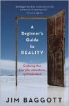 A Beginner's Guide to Reality: Exploring Our Everyday Adventures in Wonderland - Jim Baggott