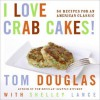I Love Crab Cakes!: 50 Recipes for an American Classic - Tom Douglas, Shelley Lance