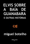 Elvis sobre a Baía de Guanabara e Outras Histórias - Miguel Botelho
