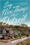Say Nice Things About Detroit: A Novel - Scott Lasser
