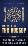 Dining With The Doctor: The Unauthorized Whovian Cookbook - Chris-Rachael Oseland
