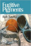 Fugitive Pigments - Ruth Bavetta