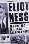 Eliot Ness: The Rise and Fall of an American Hero - Douglas Perry