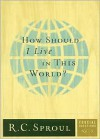 How Should I Live in This World? - R.C. Sproul