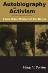 Autobiography as Activism: Three Black Women of the Sixties - Margo V. Perkins