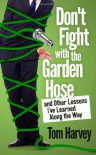 Don't Fight With the Garden Hose and Other Lessons I've Learned Along the Way - Tom Harvey