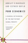 Poor Economics: A Radical Rethinking of the Way to Fight Global Poverty - Abhijit V. Banerjee, Esther Duflo