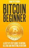 Bitcoin Beginner: A Step By Step Guide To Buying, Selling And Investing In Bitcoins - Sam  Patterson