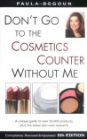 Don't Go to the Cosmetics Counter Without Me: A Unique Guide to Over 35,000 Products, Plus the Latest Skin-Care Research - Paula Begoun