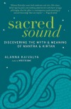 Sacred Sound: Discovering the Myth and Meaning of Mantra and Kirtan - Alanna Kaivalya