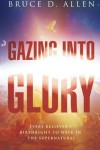 Gazing Into Glory: Every Believer's Birth Right to Walk in the Supernatural - Bruce D Allen