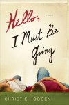 Hello, I Must Be Going: A Novel - Christie Hodgen