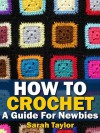 How To Crochet - A Guide For Newbies (Crafty Creations) - Sarah Taylor