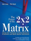 The Power of the 2 X 2 Matrix: Using 2 X 2 Thinking to Solve Business Problems and Make Better Decisions - Juval Lowy, Phil Hood