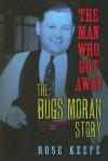 The Man Who Got Away: The Bugs Moran Story: A Biography - Rose Keefe