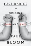 Just Babies: The Origins of Good and Evil - Paul Bloom