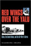 Red Wings over the Yalu: China, the Soviet Union, and the Air War in Korea - Xiaoming Zhang