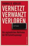 Vernetzt Verwanzt Verloren: Die unglaublichen Methoden der Wirtschaftsspionage - Thomas R. Köhler