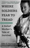 Where Soldiers Fear to Tread: A Relief Worker's Tale of Survival - John S. Burnett