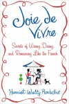 Joie de Vivre: Secrets of Wining, Dining, and Romancing Like the French - Harriet Welty Rochefort