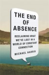 The End of Absence: Reclaiming What We�ve Lost in a World of Constant Connection - Michael Harris