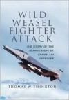 Wild Weasel Fighter Attack: The Story of the Suppression of Enemy Air Defences - Thomas Withington