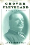 Grover Cleveland: A Study in Character - Alyn Brodsky