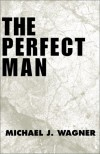 The Perfect Man - Michael  J. Wagner