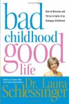Bad Childhood---Good Life: How to Blossom and Thrive in Spite of an Unhappy Childhood - Laura C. Schlessinger