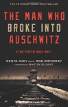 The Man Who Broke Into Auschwitz: A True Story of World War II - Denis Avey
