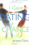 I Gave Dating a Chance: A Biblical Perspective to Balance the Extremes - Jeramy Clark