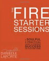 The Fire Starter Sessions: A Soulful + Practical Guide to Creating Success on Your Own Terms - Danielle LaPorte