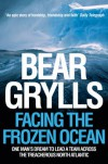 Facing the Frozen Ocean: One Man's Dream to Lead a Team Across the Treacherous North Atlantic - Bear Grylls
