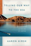 Telling Our Way to the Sea: A Voyage of Discovery in the Sea of Cortez - Aaron Hirsh