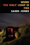 When the Only Light Is Fire - Saeed Jones