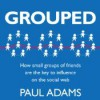 Grouped: How Small Groups of Friends Are the Key to Influence on the Social Web - Paul   Adams, Eric Michael Summerer