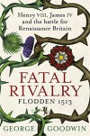 Fatal Rivalry, Flodden 1513: Henry VIII, James IV and the Battle for Renaissance Britain - George Goodwin