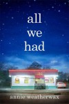 All We Had: A Novel - Annie Weatherwax