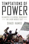 Temptations of Power: Islamists and Illiberal Democracy in a New Middle East - Shadi Hamid