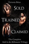Sold, Trained, and Claimed: The Complete Sold to the Billionaire Trilogy - Victoria Brice