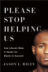Please Stop Helping Us: How Liberals Make It Harder for Blacks to Succeed - Jason L. Riley