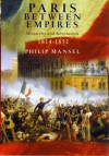 Paris Between Empires: Monarchy and Revolution 1814-1852 - Philip Mansel