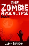 The Zombie Apocalypse: Book III - Jason Brandon
