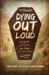 Dying Out Loud: No Guilt in Life, No Fear in Death - Shawn Smucker