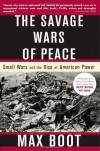 The Savage Wars of Peace: Small Wars and the Rise of American Power - Max Boot
