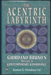 The Acentric Labyrinth: Giordano Bruno's Prelude to Contemporary Cosmology - Ramon G. Mendoza, Roger Lightfoot