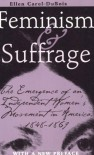 Feminism and Suffrage: The Emergence of an Independent Women's Movement in America, 1848-1869 - Ellen Carol DuBois