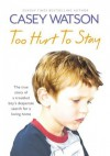 Too Hurt to Stay: The True Story of a Troubled Boy's Desperate Search for a Loving Home - Casey Watson